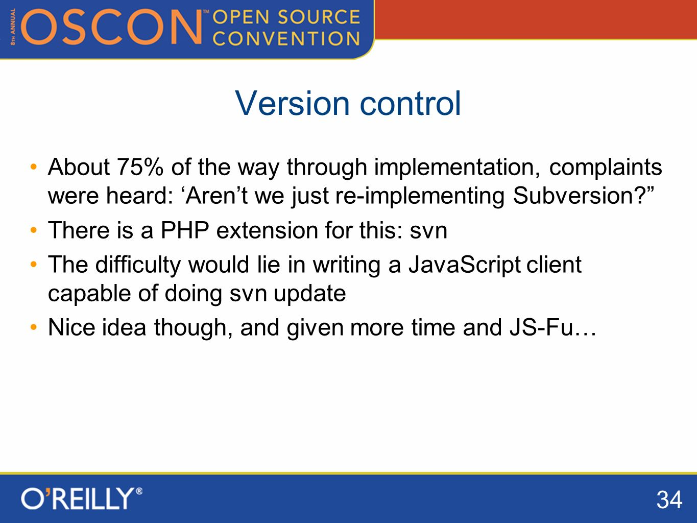 34 Version control About 75% of the way through implementation, complaints were heard: Arent we just re-implementing Subversion.