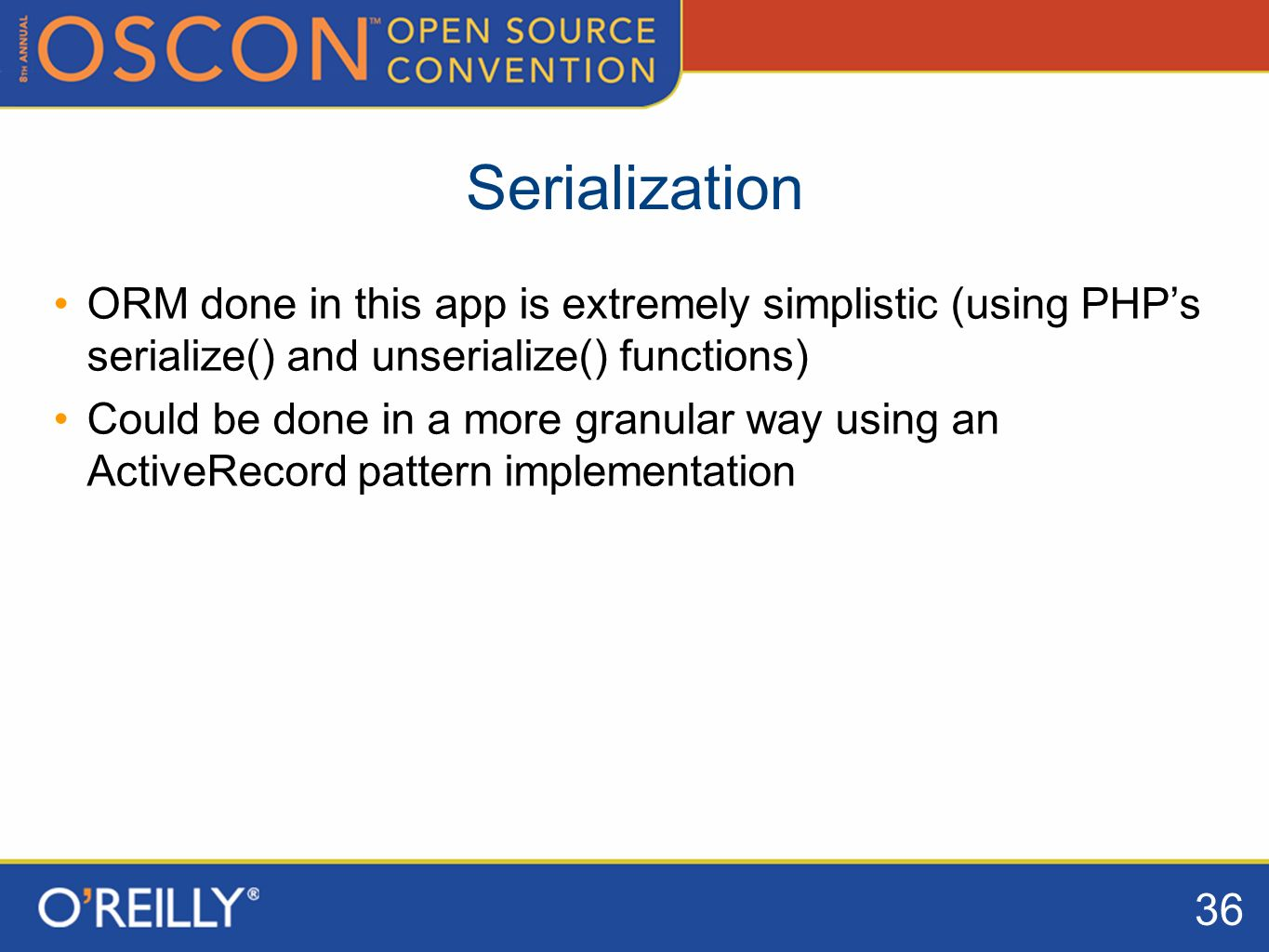 36 Serialization ORM done in this app is extremely simplistic (using PHPs serialize() and unserialize() functions) Could be done in a more granular way using an ActiveRecord pattern implementation