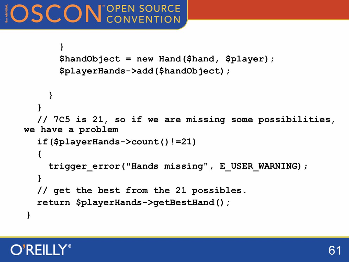 61 } $handObject = new Hand($hand, $player); $playerHands->add($handObject); } // 7C5 is 21, so if we are missing some possibilities, we have a problem if($playerHands->count()!=21) { trigger_error( Hands missing , E_USER_WARNING); } // get the best from the 21 possibles.