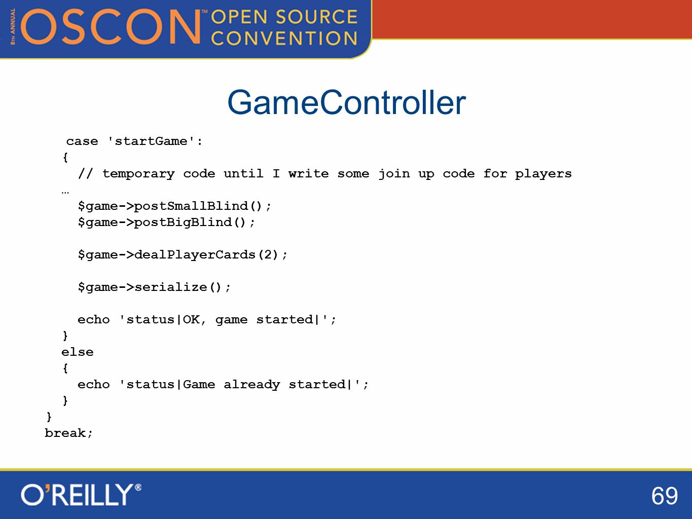 69 GameController case startGame : { // temporary code until I write some join up code for players … $game->postSmallBlind(); $game->postBigBlind(); $game->dealPlayerCards(2); $game->serialize(); echo status|OK, game started| ; } else { echo status|Game already started| ; } break;