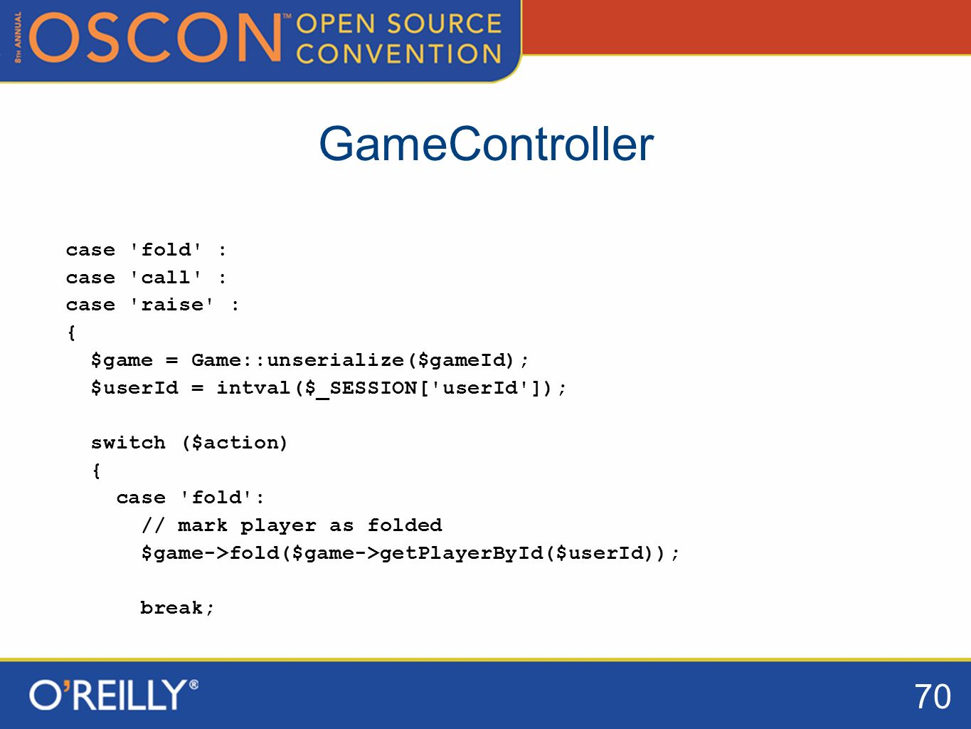 70 GameController case fold : case call : case raise : { $game = Game::unserialize($gameId); $userId = intval($_SESSION[ userId ]); switch ($action) { case fold : // mark player as folded $game->fold($game->getPlayerById($userId)); break;