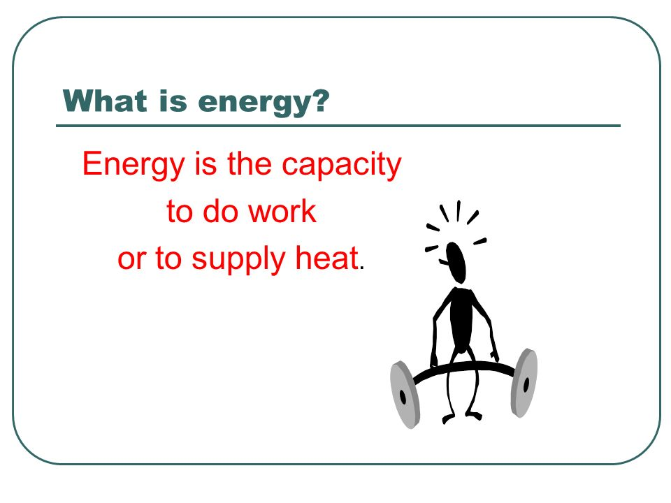 What is energy? Energy is the capacity to do work or to supply heat.