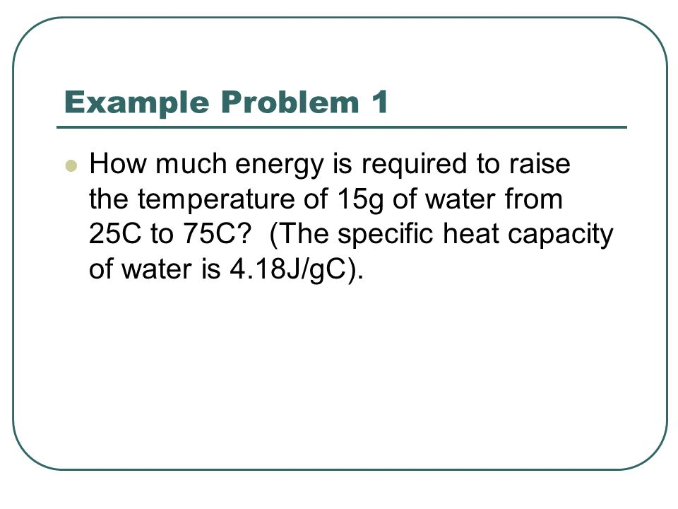 Example Problem 1 How much energy is required to raise the temperature of 15g of water from 25C to 75C? (The specific heat capacity of water is 4.18J/