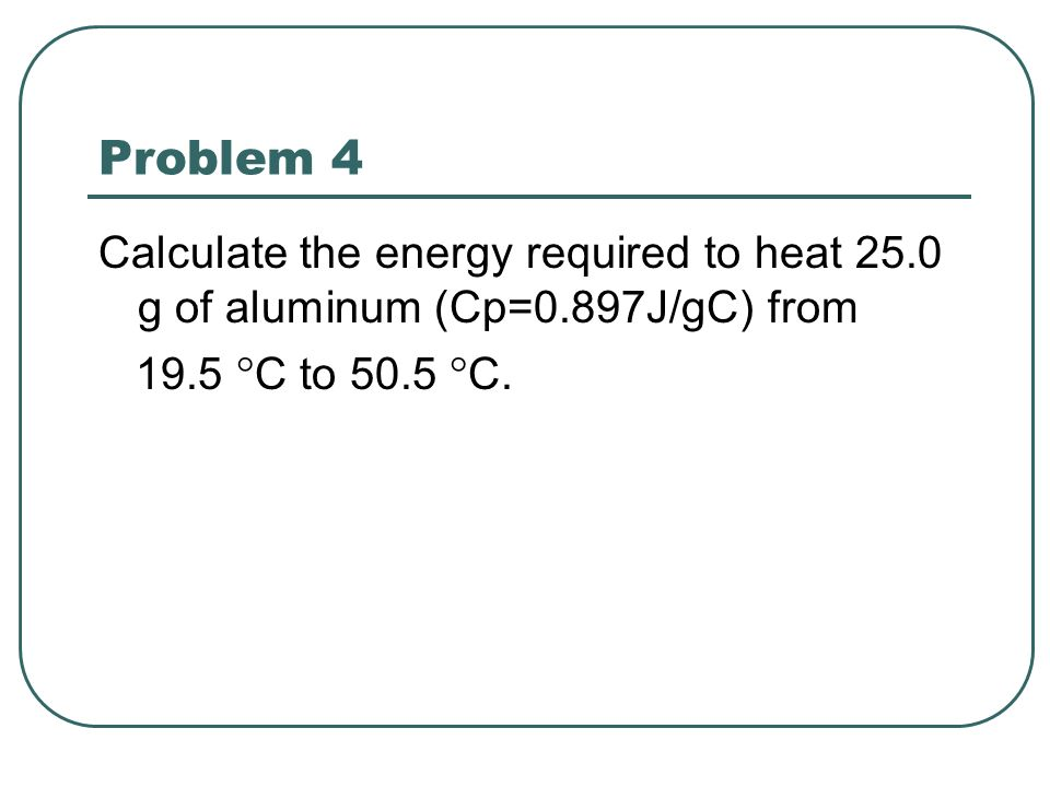 Problem 4 Calculate the energy required to heat 25.0 g of aluminum (Cp=0.897J/gC) from 19.5 ° C to 50.5 ° C.