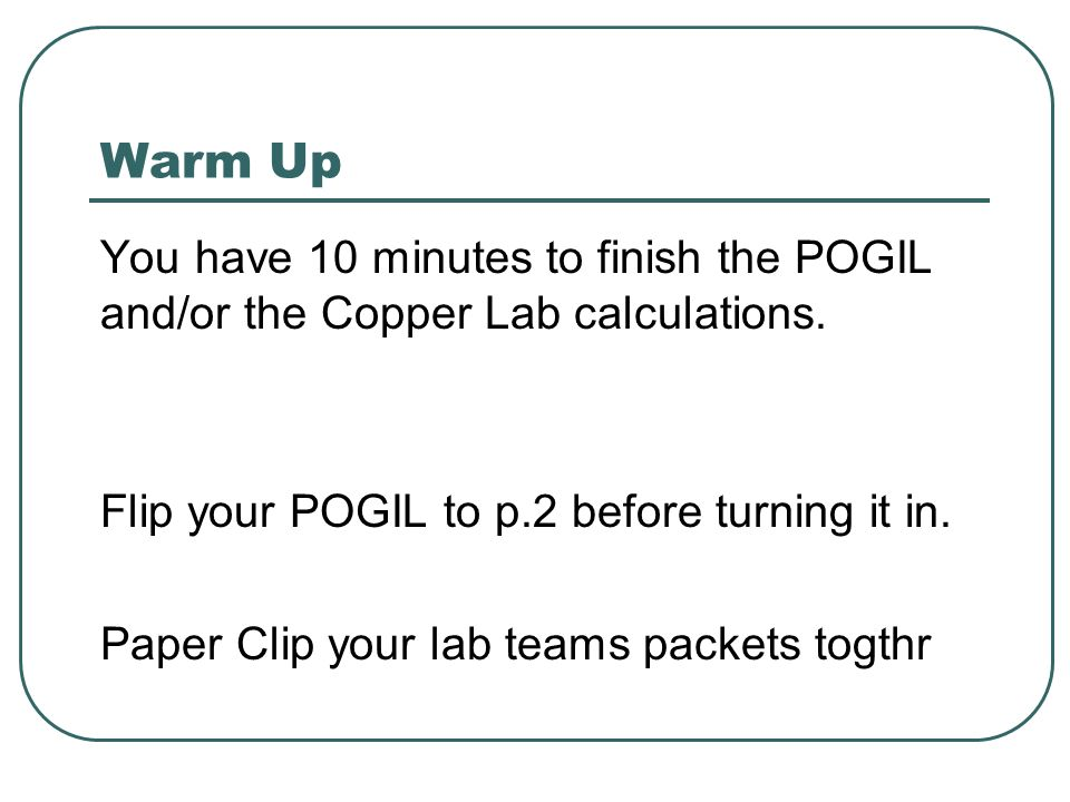 Warm Up You have 10 minutes to finish the POGIL and/or the Copper Lab calculations. Flip your POGIL to p.2 before turning it in. Paper Clip your lab t