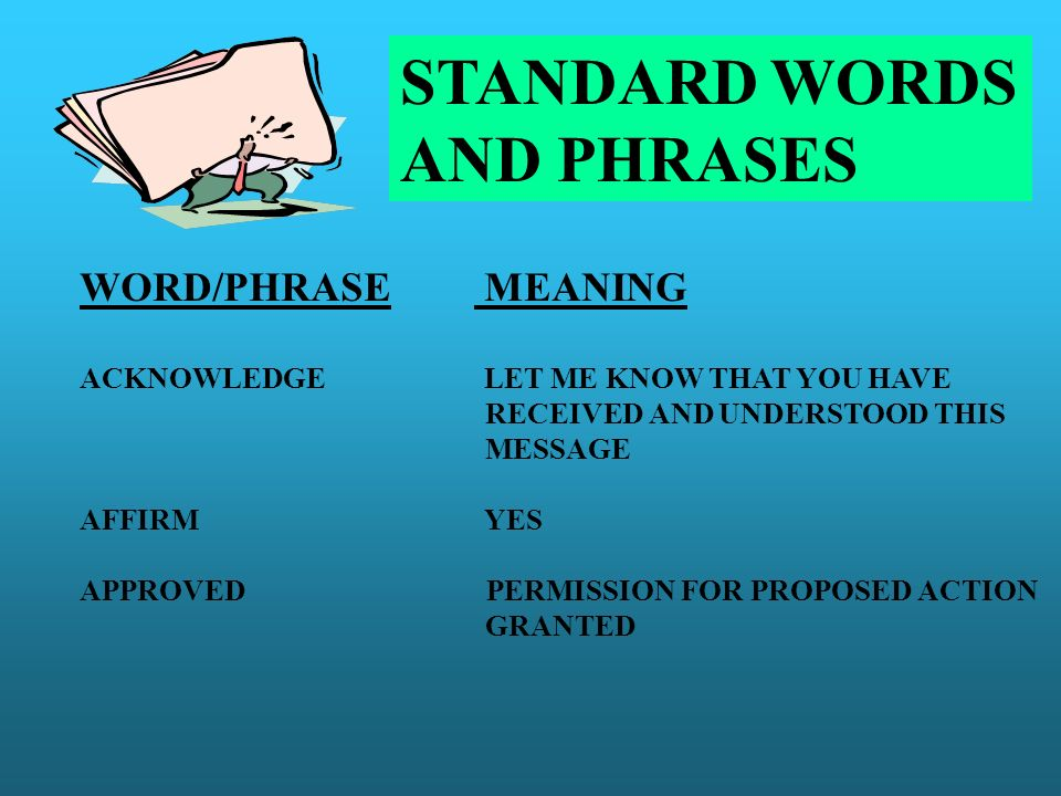 STANDARD WORDS AND PHRASES WORD/PHRASE MEANING ACKNOWLEDGE LET ME KNOW THAT YOU HAVE RECEIVED AND UNDERSTOOD THIS MESSAGE AFFIRM YES APPROVED PERMISSI