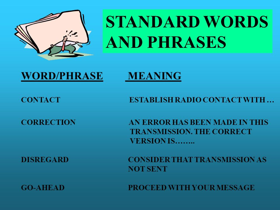 STANDARD WORDS AND PHRASES WORD/PHRASE MEANING CONTACT ESTABLISH RADIO CONTACT WITH … CORRECTION AN ERROR HAS BEEN MADE IN THIS TRANSMISSION. THE CORR