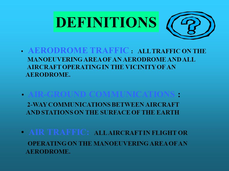 DEFINITIONS AERODROME TRAFFIC : ALL TRAFFIC ON THE MANOEUVERING AREA OF AN AERODROME AND ALL AIRCRAFT OPERATING IN THE VICINITY OF AN AERODROME. AIR-G