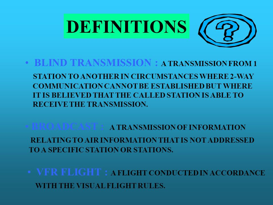 DEFINITIONS BLIND TRANSMISSION : A TRANSMISSION FROM 1 STATION TO ANOTHER IN CIRCUMSTANCES WHERE 2-WAY COMMUNICATION CANNOT BE ESTABLISHED BUT WHERE I