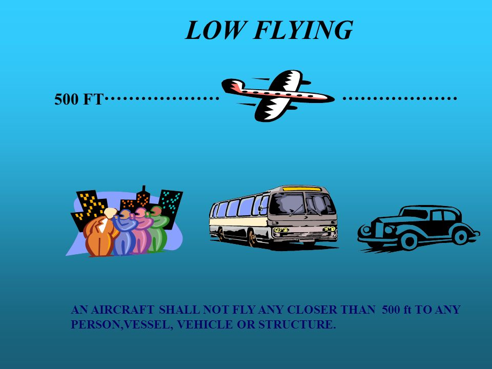 LOW FLYING 500 FT AN AIRCRAFT SHALL NOT FLY ANY CLOSER THAN 500 ft TO ANY PERSON,VESSEL, VEHICLE OR STRUCTURE.