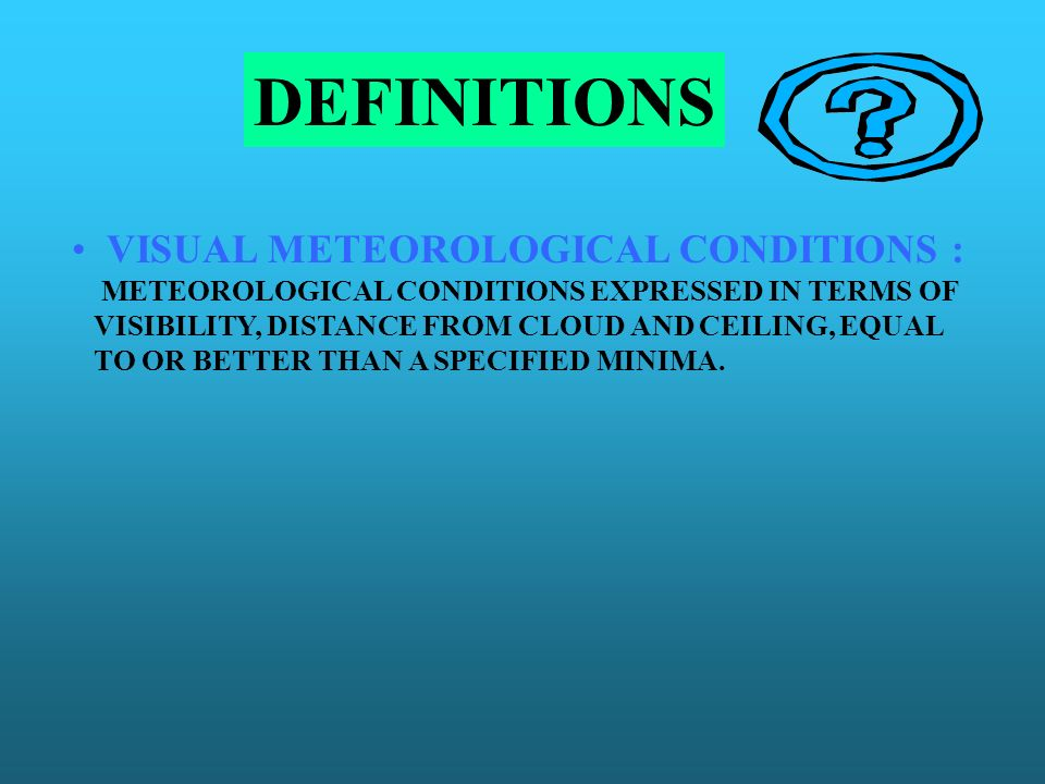 DEFINITIONS VISUAL METEOROLOGICAL CONDITIONS : METEOROLOGICAL CONDITIONS EXPRESSED IN TERMS OF VISIBILITY, DISTANCE FROM CLOUD AND CEILING, EQUAL TO O