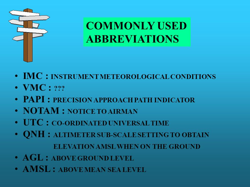 COMMONLY USED ABBREVIATIONS IMC : INSTRUMENT METEOROLOGICAL CONDITIONS VMC : ??? PAPI : PRECISION APPROACH PATH INDICATOR NOTAM : NOTICE TO AIRMAN UTC