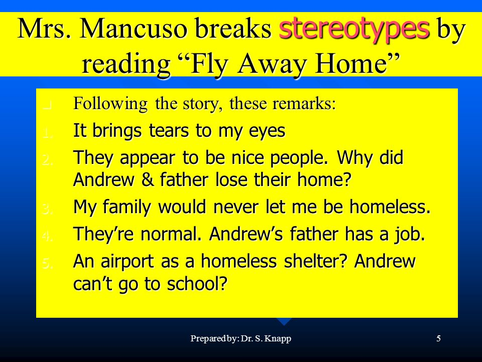 Prepared by: Dr. S. Knapp5 Mrs. Mancuso breaks stereotypes by reading Fly Away Home Following the story, these remarks: Following the story, these rem