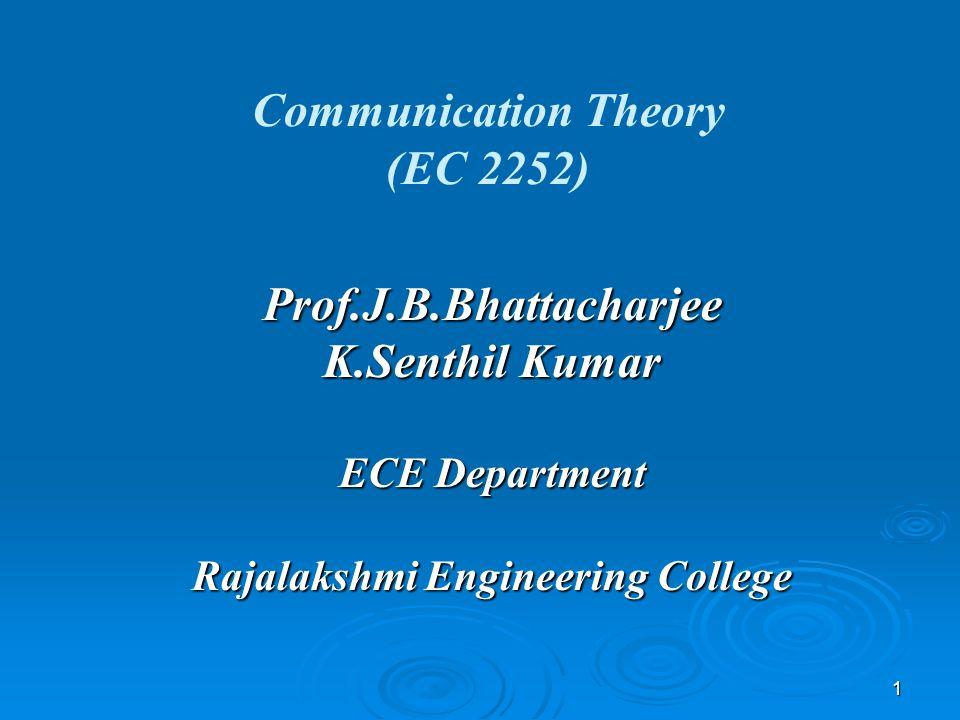 1 Communication Theory (EC 2252) Prof.J.B.Bhattacharjee K.Senthil Kumar ECE Department Rajalakshmi Engineering College