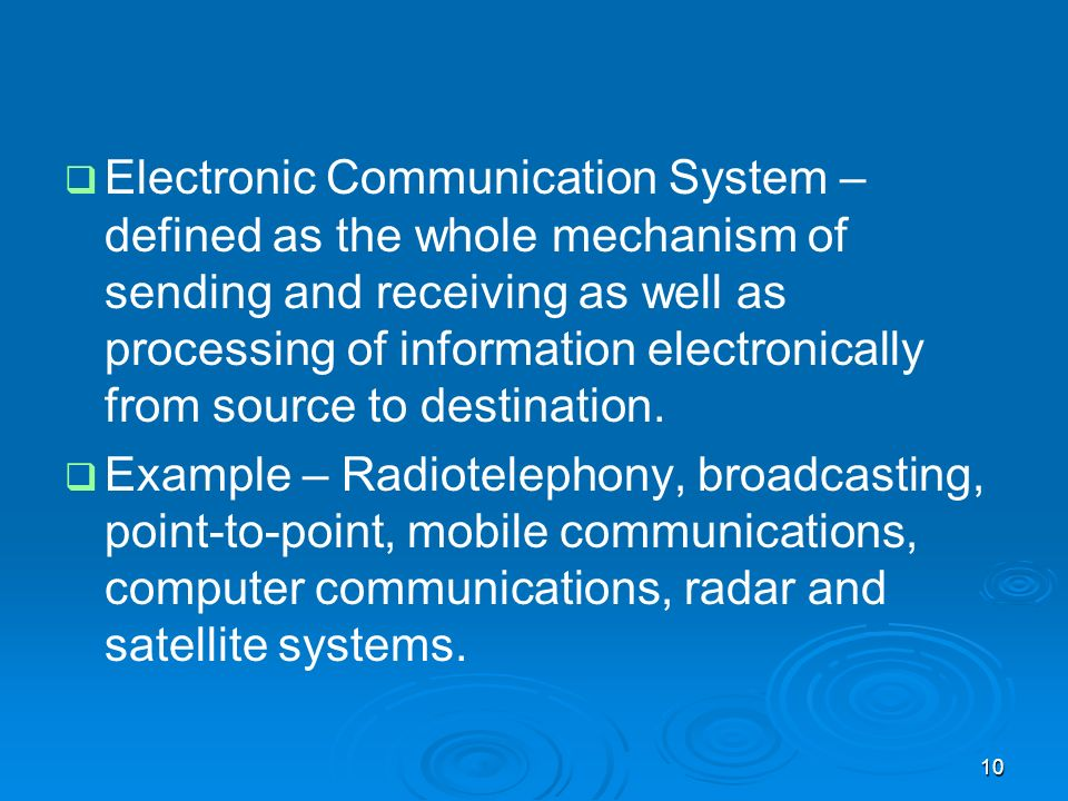10 Electronic Communication System – defined as the whole mechanism of sending and receiving as well as processing of information electronically from