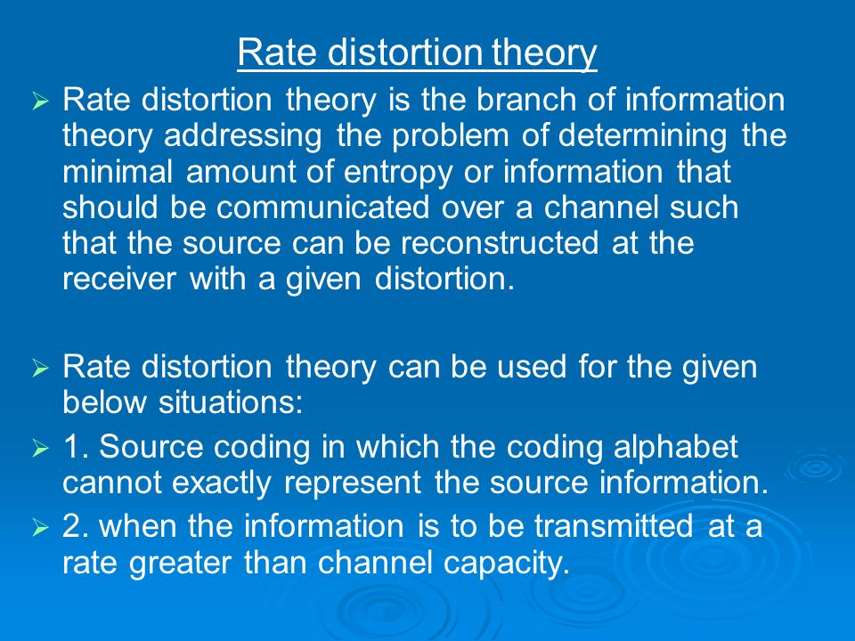 Rate distortion theory Rate distortion theory is the branch of information theory addressing the problem of determining the minimal amount of entropy