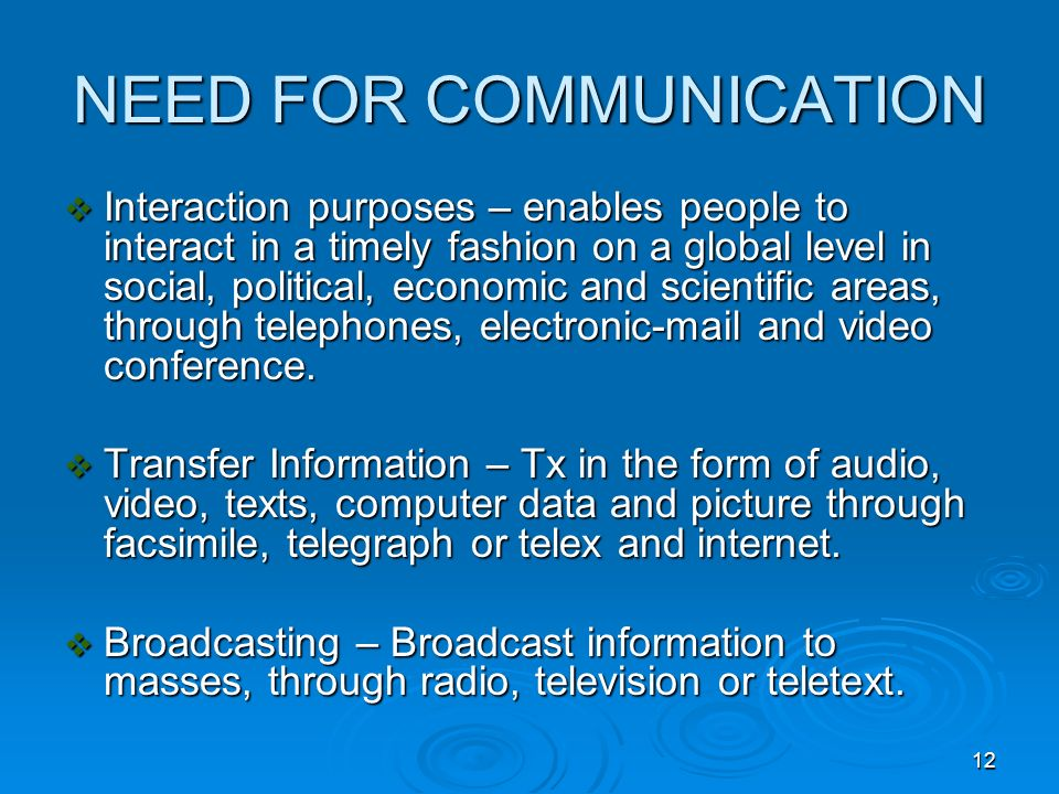 12 NEED FOR COMMUNICATION Interaction purposes – enables people to interact in a timely fashion on a global level in social, political, economic and s