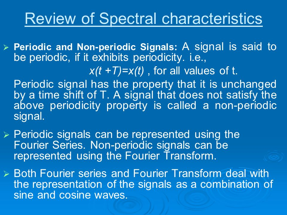 Review of Spectral characteristics Periodic and Non-periodic Signals: A signal is said to be periodic, if it exhibits periodicity. i.e., x(t +T)=x(t),