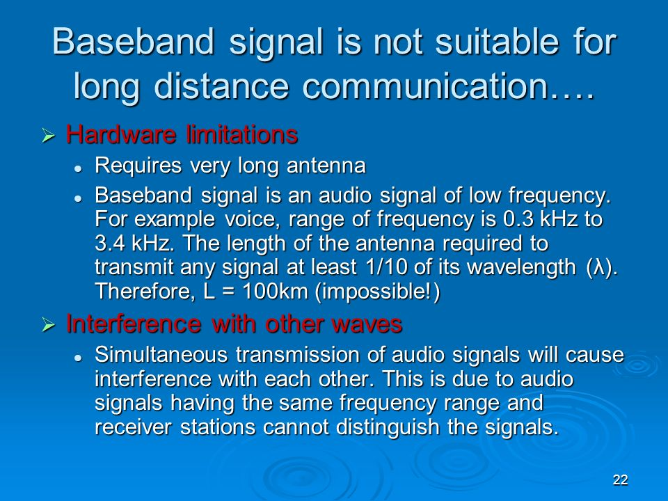 22 Baseband signal is not suitable for long distance communication…. Hardware limitations Hardware limitations Requires very long antenna Requires ver