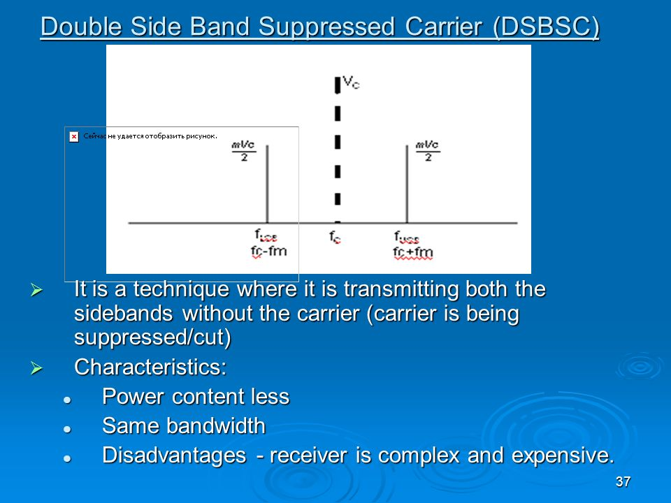 37 Double Side Band Suppressed Carrier (DSBSC) It is a technique where it is transmitting both the sidebands without the carrier (carrier is being sup