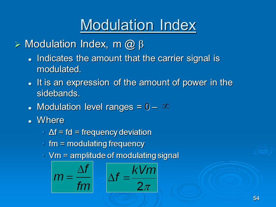 54 Modulation Index Modulation Index, m @ β Modulation Index, m @ β Indicates the amount that the carrier signal is modulated. Indicates the amount th