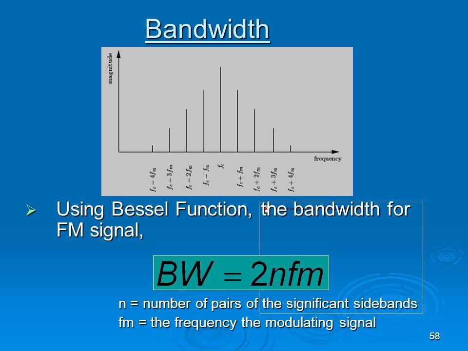 58 Bandwidth Using Bessel Function, the bandwidth for FM signal, Using Bessel Function, the bandwidth for FM signal, n = number of pairs of the signif