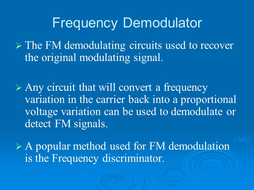 Frequency Demodulator The FM demodulating circuits used to recover the original modulating signal. Any circuit that will convert a frequency variation