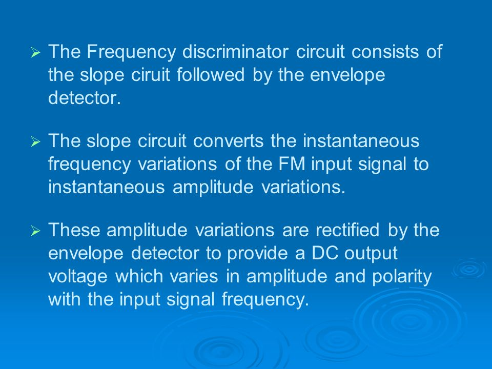 The Frequency discriminator circuit consists of the slope ciruit followed by the envelope detector. The slope circuit converts the instantaneous frequ