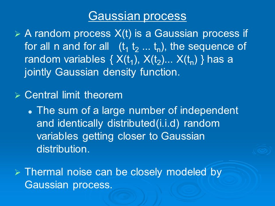 A random process X(t) is a Gaussian process if for all n and for all (t 1 t 2... t n ), the sequence of random variables { X(t 1 ), X(t 2 )... X(t n )