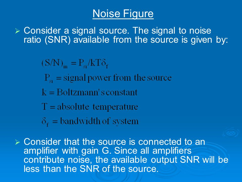 Noise Figure Consider a signal source. The signal to noise ratio (SNR) available from the source is given by: Consider that the source is connected to