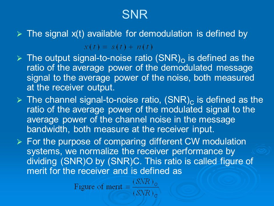 SNR The signal x(t) available for demodulation is defined by The output signal-to-noise ratio (SNR) O is defined as the ratio of the average power of