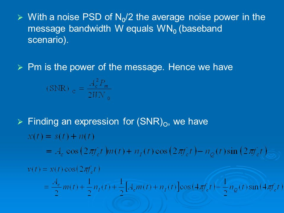 With a noise PSD of N 0 /2 the average noise power in the message bandwidth W equals WN 0 (baseband scenario). Pm is the power of the message. Hence w