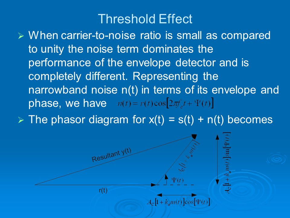 Threshold Effect When carrier-to-noise ratio is small as compared to unity the noise term dominates the performance of the envelope detector and is co