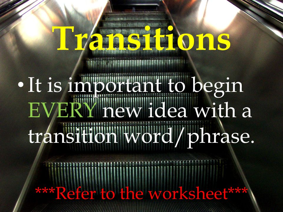 Transitions It is important to begin EVERY new idea with a transition word/phrase.