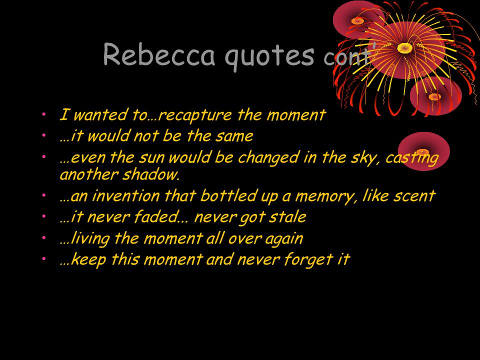 Rebecca quotes cont I wanted to…recapture the moment …it would not be the same …even the sun would be changed in the sky, casting another shadow.