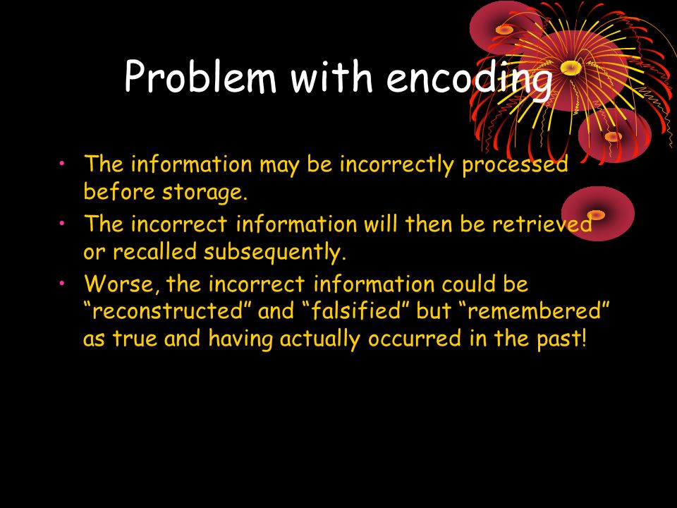 Problem with encoding The information may be incorrectly processed before storage. The incorrect information will then be retrieved or recalled subseq
