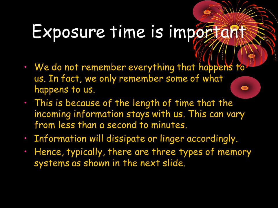 Exposure time is important We do not remember everything that happens to us. In fact, we only remember some of what happens to us. This is because of