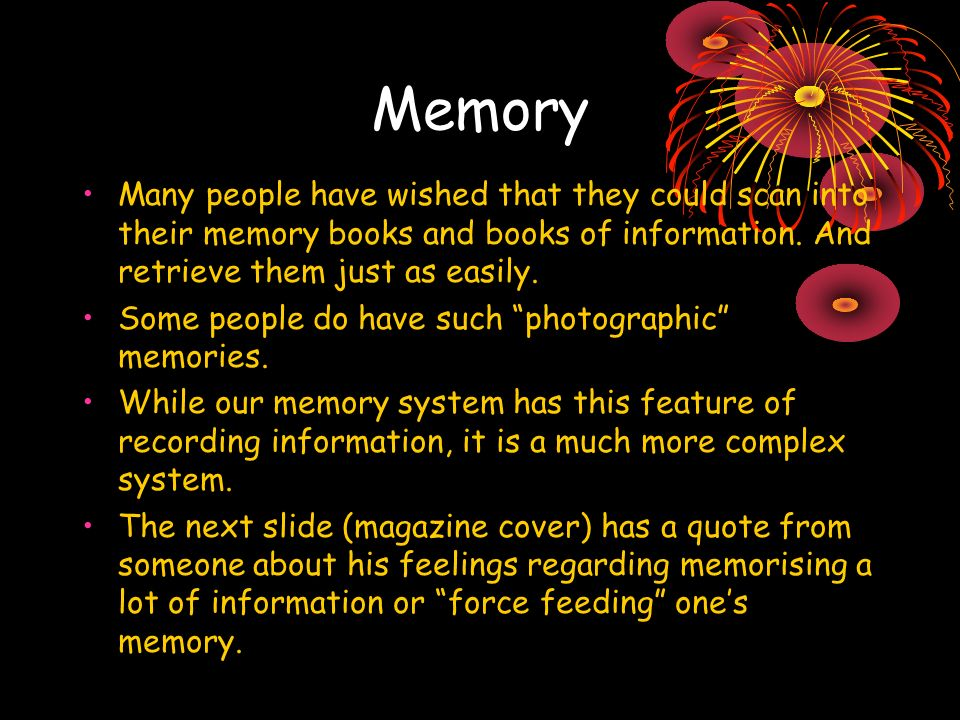 Memory Many people have wished that they could scan into their memory books and books of information. And retrieve them just as easily. Some people do