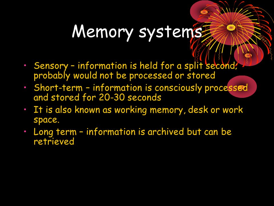 Memory systems Sensory – information is held for a split second; probably would not be processed or stored Short-term – information is consciously processed and stored for 20-30 seconds It is also known as working memory, desk or work space.