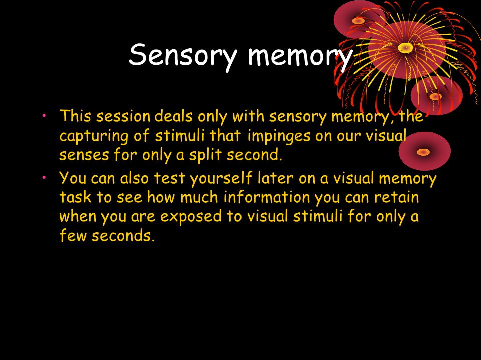 Sensory memory This session deals only with sensory memory, the capturing of stimuli that impinges on our visual senses for only a split second.