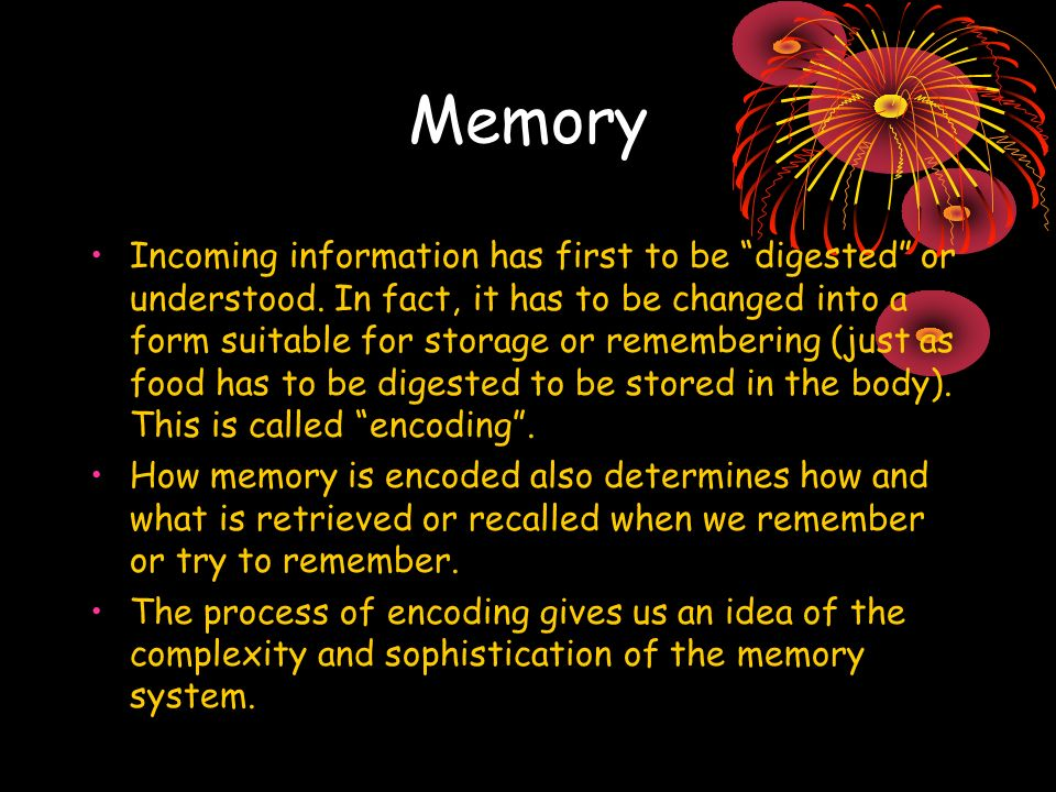Memory Incoming information has first to be digested or understood.