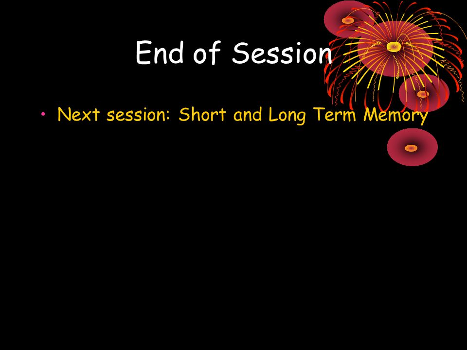 End of Session Next session: Short and Long Term Memory