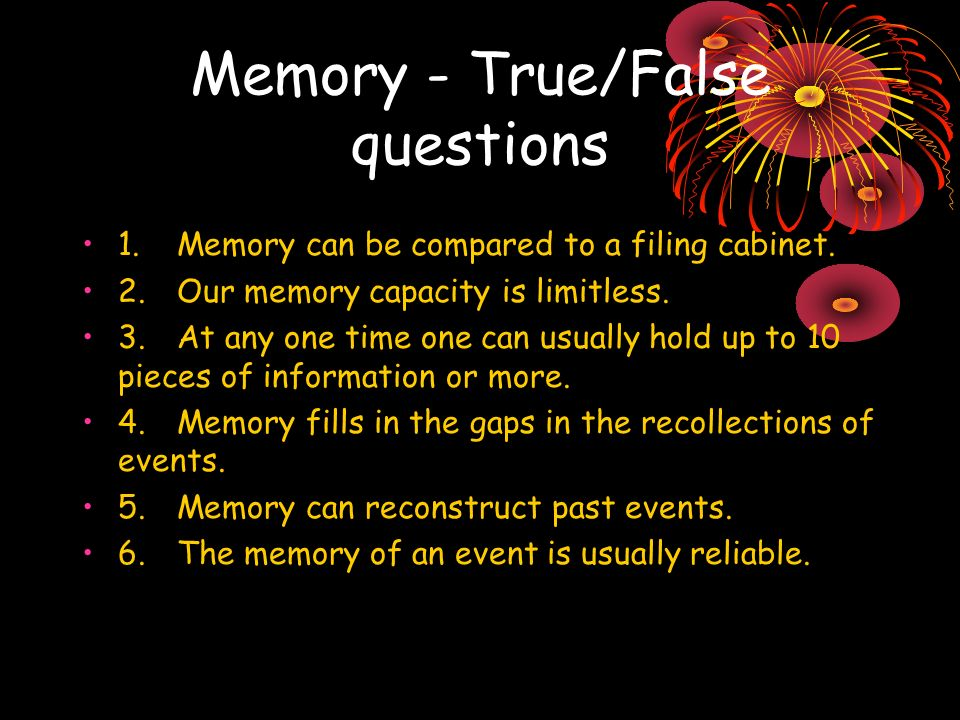 Memory - True/False questions 1.Memory can be compared to a filing cabinet. 2.Our memory capacity is limitless. 3.At any one time one can usually hold