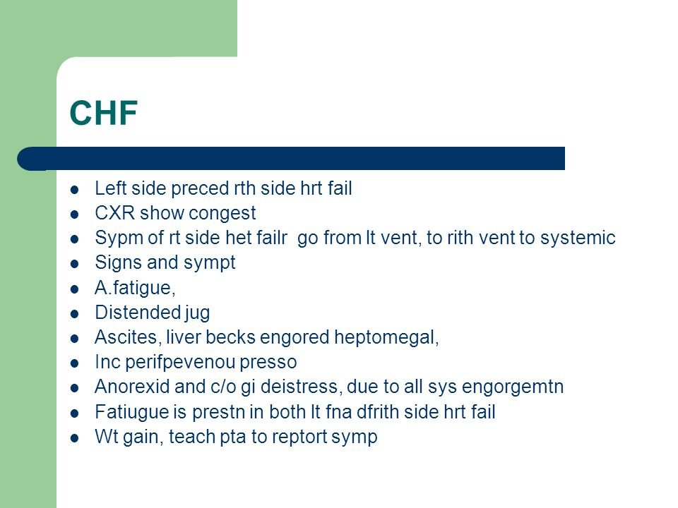 CHF Left side preced rth side hrt fail CXR show congest Sypm of rt side het failr go from lt vent, to rith vent to systemic Signs and sympt A.fatigue,