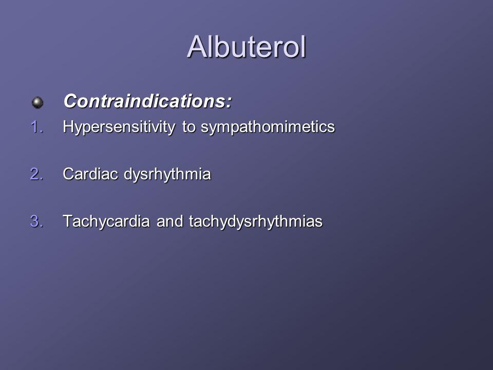 Albuterol Contraindications: 1.Hypersensitivity to sympathomimetics 2.Cardiac dysrhythmia 3.Tachycardia and tachydysrhythmias