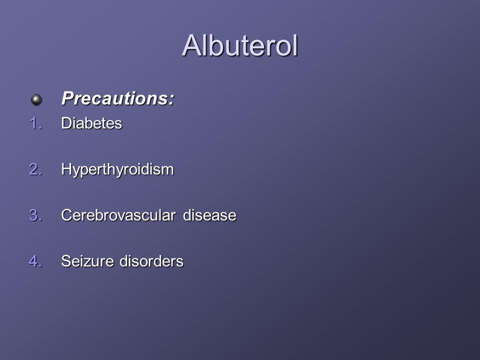 Albuterol Precautions: 1.Diabetes 2.Hyperthyroidism 3.Cerebrovascular disease 4.Seizure disorders