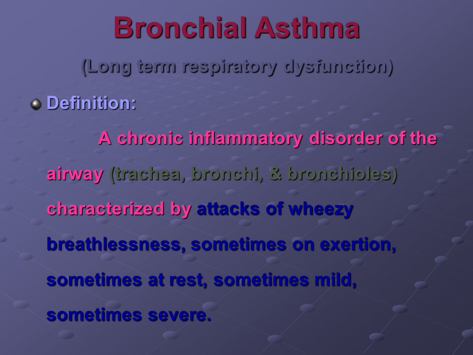 Bronchial Asthma (Long term respiratory dysfunction) Definition: A chronic inflammatory disorder of the airway (trachea, bronchi, & bronchioles) chara