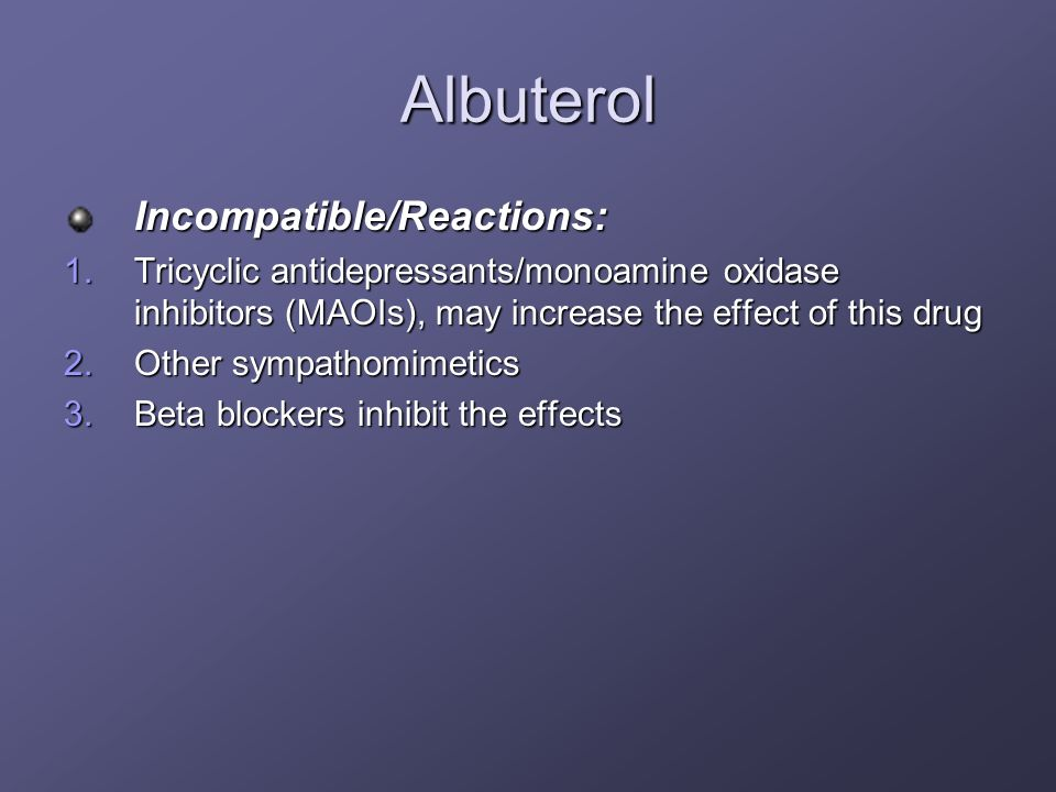 Albuterol Incompatible/Reactions: 1.Tricyclic antidepressants/monoamine oxidase inhibitors (MAOIs), may increase the effect of this drug 2.Other sympa