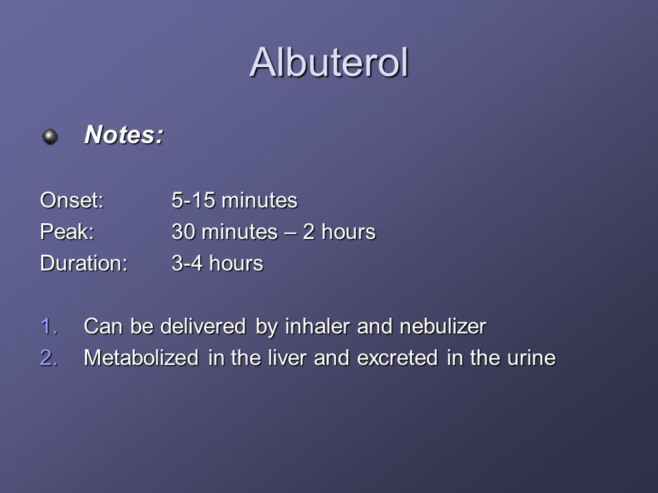 Albuterol Notes: Onset:5-15 minutes Peak:30 minutes – 2 hours Duration:3-4 hours 1.Can be delivered by inhaler and nebulizer 2.Metabolized in the live