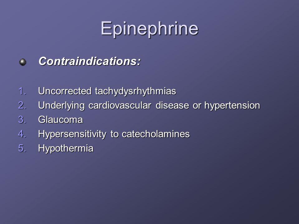 Epinephrine Contraindications: 1.Uncorrected tachydysrhythmias 2.Underlying cardiovascular disease or hypertension 3.Glaucoma 4.Hypersensitivity to ca